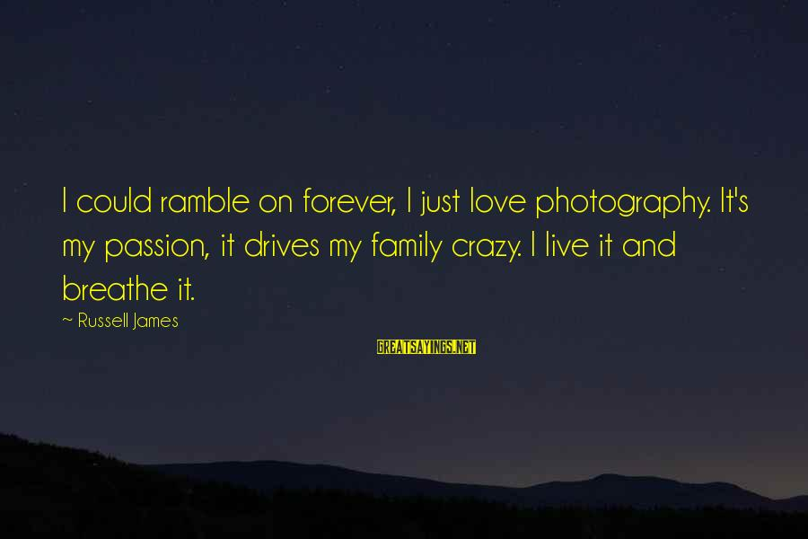 Photography Passion Sayings By Russell James: I could ramble on forever, I just love photography. It's my passion, it drives my