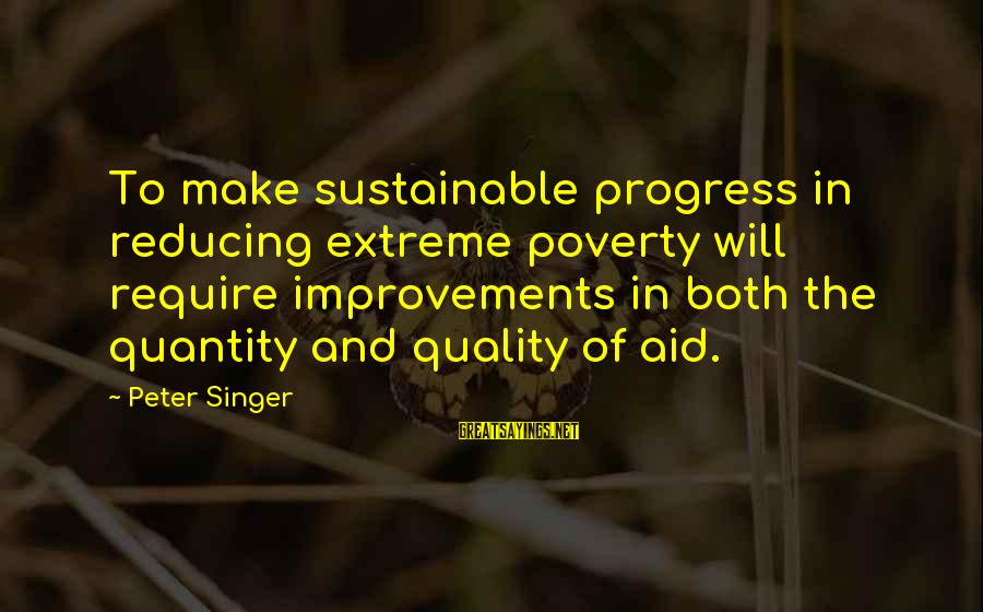 Photos Of Nature Sayings By Peter Singer: To make sustainable progress in reducing extreme poverty will require improvements in both the quantity