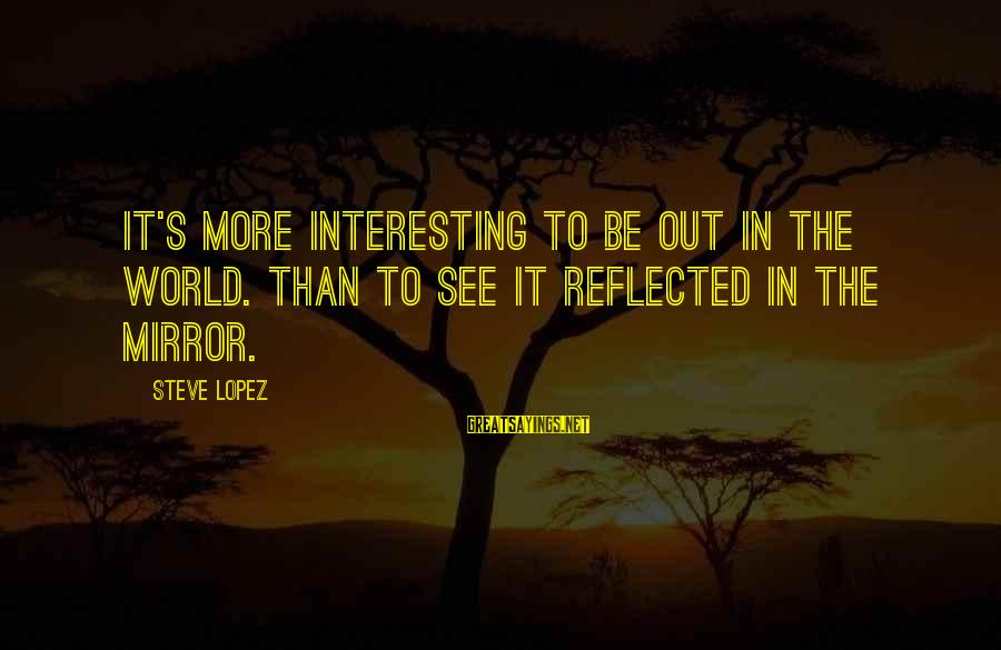 Photos Of Nature Sayings By Steve Lopez: It's more interesting to be out in the world. than to see it reflected in