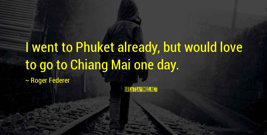 Phuket Sayings By Roger Federer: I went to Phuket already, but would love to go to Chiang Mai one day.