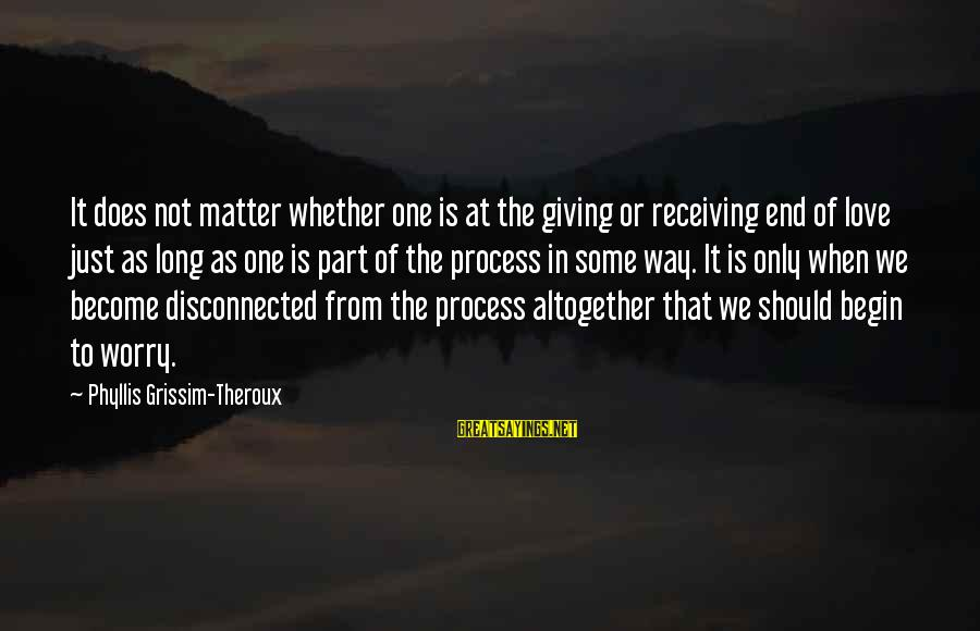 Phyllis Theroux Sayings By Phyllis Grissim-Theroux: It does not matter whether one is at the giving or receiving end of love