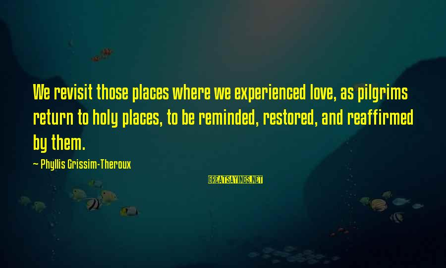 Phyllis Theroux Sayings By Phyllis Grissim-Theroux: We revisit those places where we experienced love, as pilgrims return to holy places, to