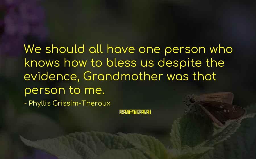 Phyllis Theroux Sayings By Phyllis Grissim-Theroux: We should all have one person who knows how to bless us despite the evidence,