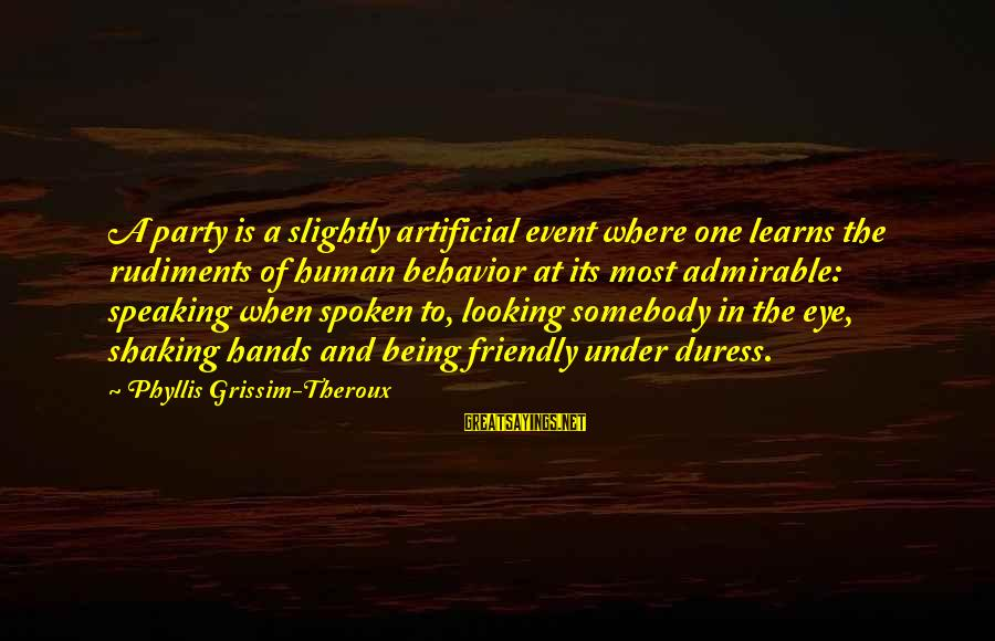Phyllis Theroux Sayings By Phyllis Grissim-Theroux: A party is a slightly artificial event where one learns the rudiments of human behavior
