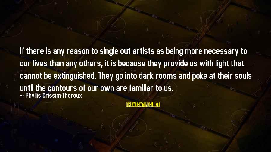 Phyllis Theroux Sayings By Phyllis Grissim-Theroux: If there is any reason to single out artists as being more necessary to our