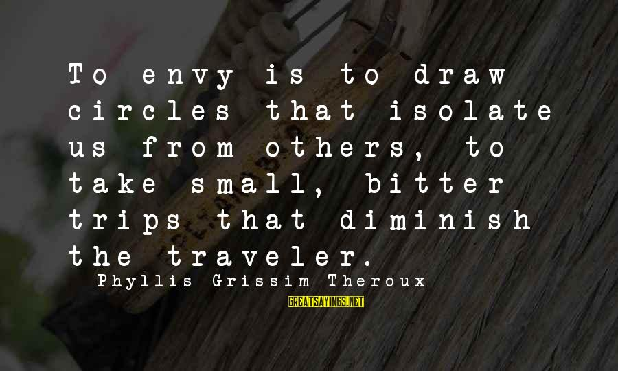 Phyllis Theroux Sayings By Phyllis Grissim-Theroux: To envy is to draw circles that isolate us from others, to take small, bitter