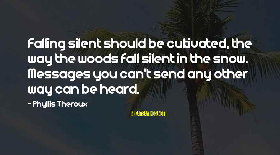 Phyllis Theroux Sayings By Phyllis Theroux: Falling silent should be cultivated, the way the woods fall silent in the snow. Messages