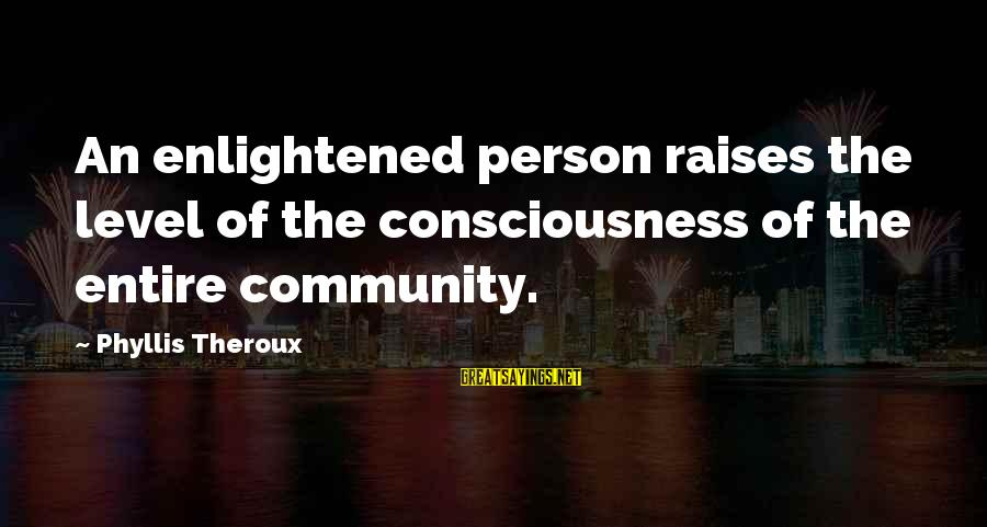 Phyllis Theroux Sayings By Phyllis Theroux: An enlightened person raises the level of the consciousness of the entire community.