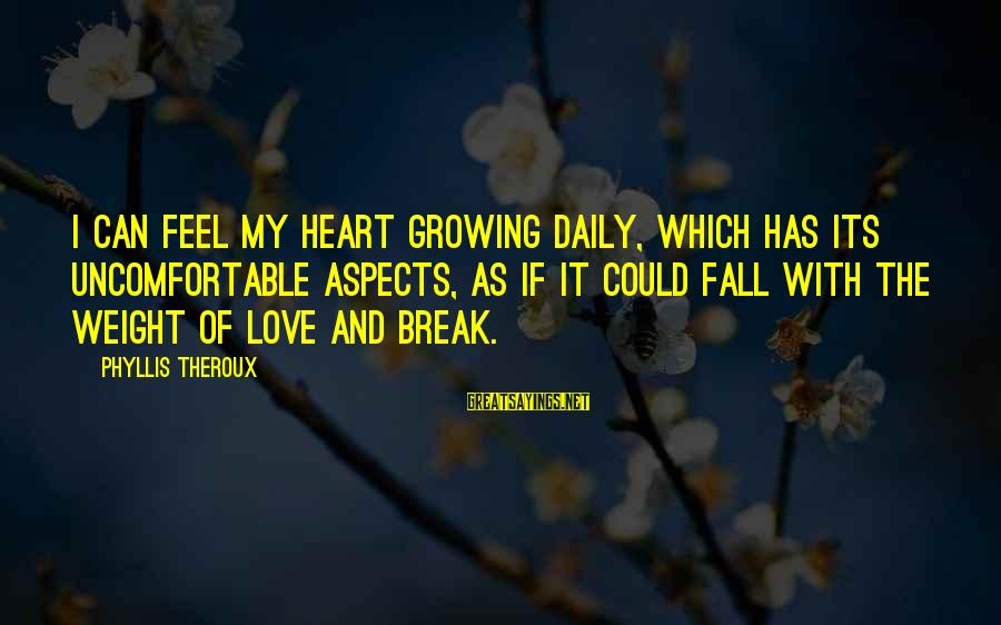 Phyllis Theroux Sayings By Phyllis Theroux: I can feel my heart growing daily, which has its uncomfortable aspects, as if it