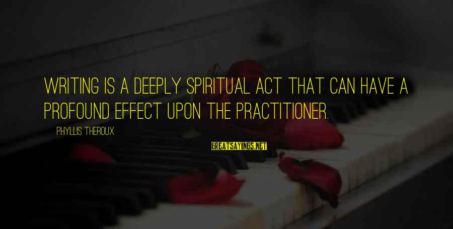 Phyllis Theroux Sayings By Phyllis Theroux: Writing is a deeply spiritual act that can have a profound effect upon the practitioner.