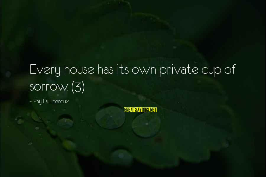 Phyllis Theroux Sayings By Phyllis Theroux: Every house has its own private cup of sorrow. (3)