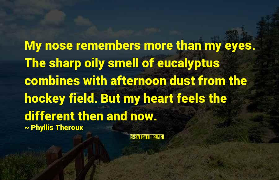 Phyllis Theroux Sayings By Phyllis Theroux: My nose remembers more than my eyes. The sharp oily smell of eucalyptus combines with