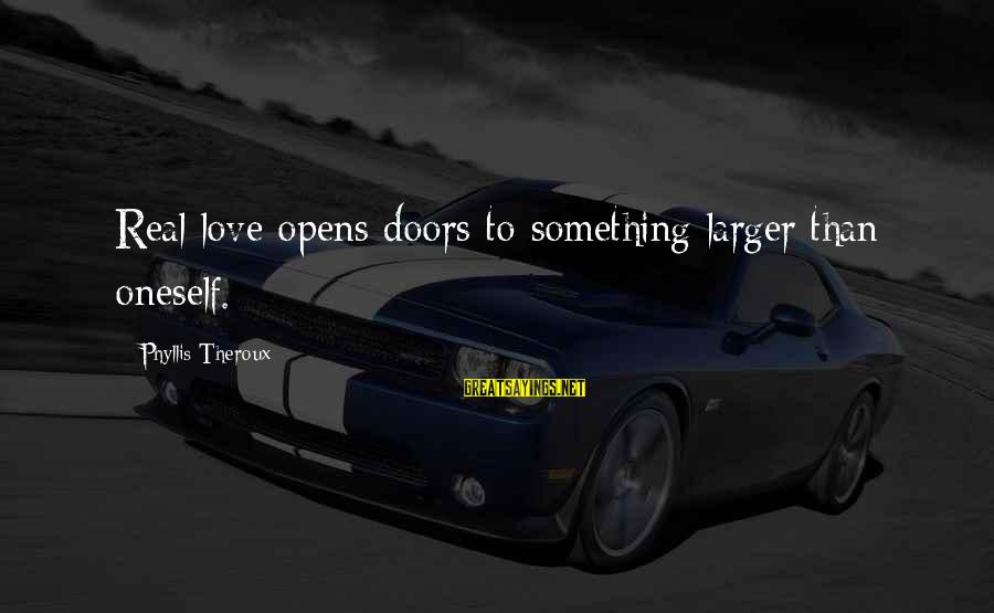 Phyllis Theroux Sayings By Phyllis Theroux: Real love opens doors to something larger than oneself.