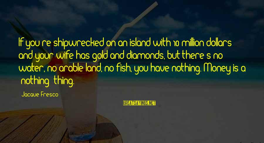 Phyllis Tickle Sayings By Jacque Fresco: If you're shipwrecked on an island with 10 million dollars and your wife has gold