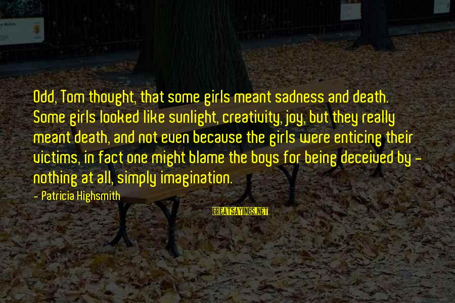Phyllis Tickle Sayings By Patricia Highsmith: Odd, Tom thought, that some girls meant sadness and death. Some girls looked like sunlight,