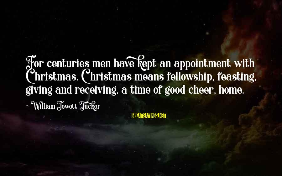 Phyllis Tickle Sayings By William Jewett Tucker: For centuries men have kept an appointment with Christmas. Christmas means fellowship, feasting, giving and