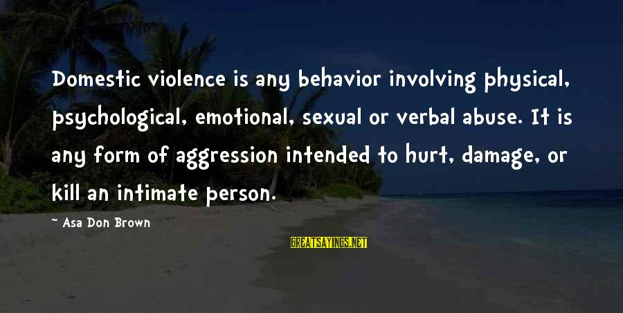 Physical Aggression Sayings By Asa Don Brown: Domestic violence is any behavior involving physical, psychological, emotional, sexual or verbal abuse. It is