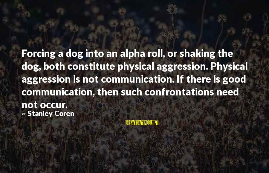 Physical Aggression Sayings By Stanley Coren: Forcing a dog into an alpha roll, or shaking the dog, both constitute physical aggression.