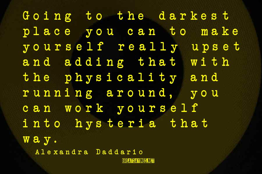 Physicality Sayings By Alexandra Daddario: Going to the darkest place you can to make yourself really upset and adding that