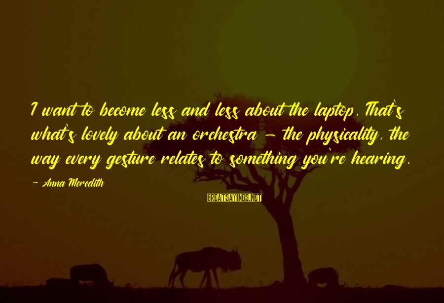 Physicality Sayings By Anna Meredith: I want to become less and less about the laptop. That's what's lovely about an