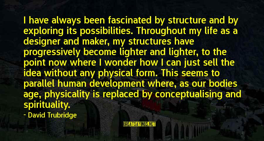 Physicality Sayings By David Trubridge: I have always been fascinated by structure and by exploring its possibilities. Throughout my life
