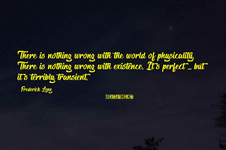 Physicality Sayings By Frederick Lenz: There is nothing wrong with the world of physicality. There is nothing wrong with existence.