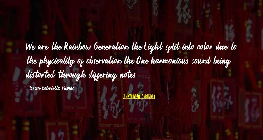 Physicality Sayings By Grace Gabriella Puskas: We are the Rainbow Generation,the Light split into color due to the physicality of observation;the