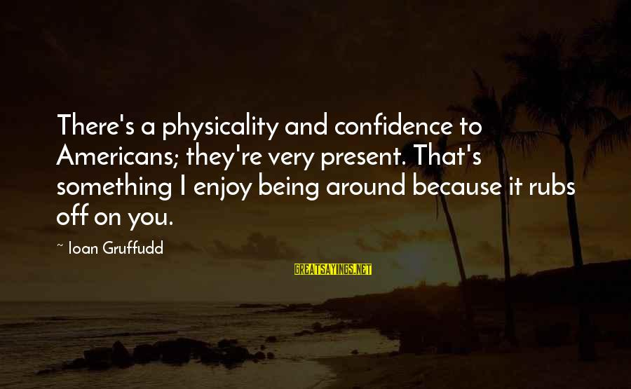 Physicality Sayings By Ioan Gruffudd: There's a physicality and confidence to Americans; they're very present. That's something I enjoy being