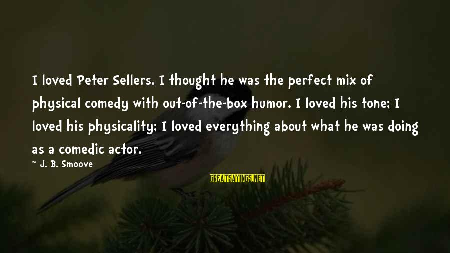 Physicality Sayings By J. B. Smoove: I loved Peter Sellers. I thought he was the perfect mix of physical comedy with
