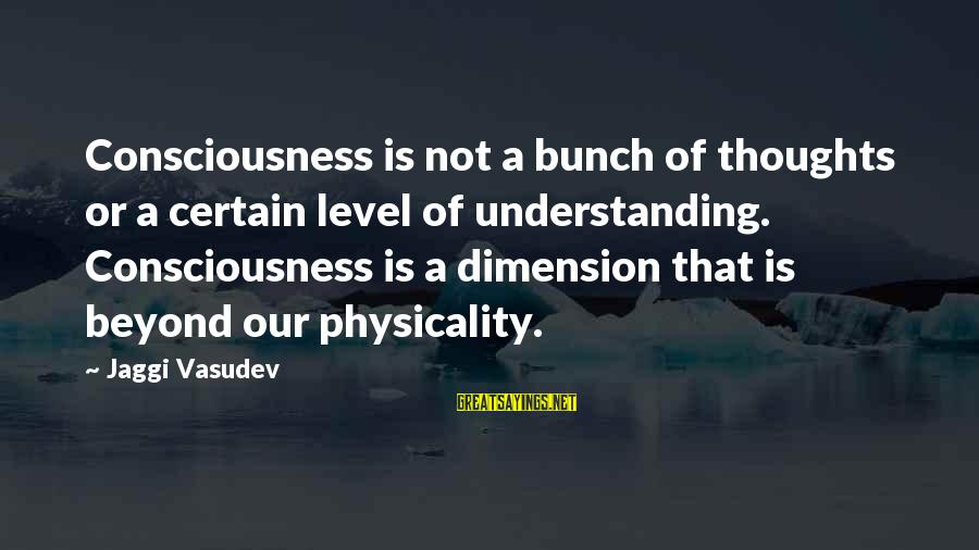 Physicality Sayings By Jaggi Vasudev: Consciousness is not a bunch of thoughts or a certain level of understanding. Consciousness is