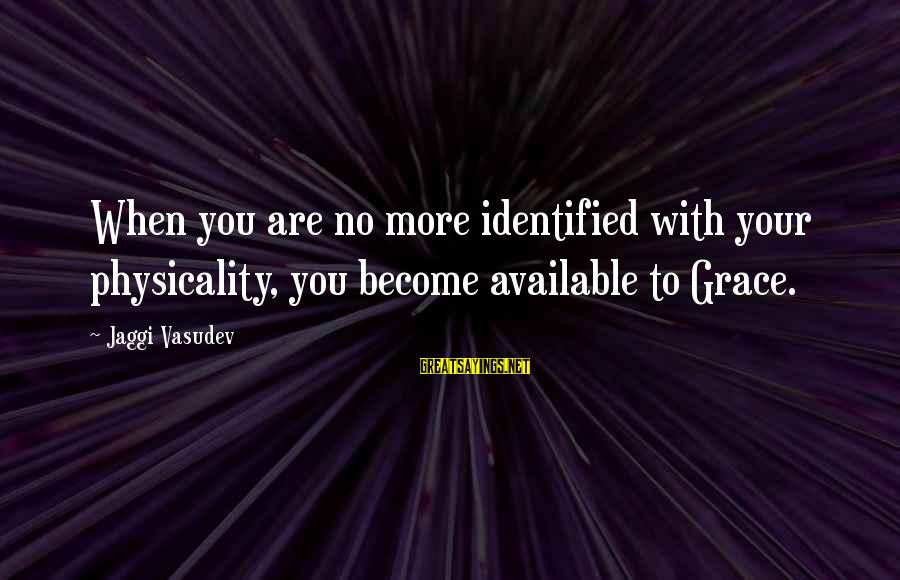 Physicality Sayings By Jaggi Vasudev: When you are no more identified with your physicality, you become available to Grace.