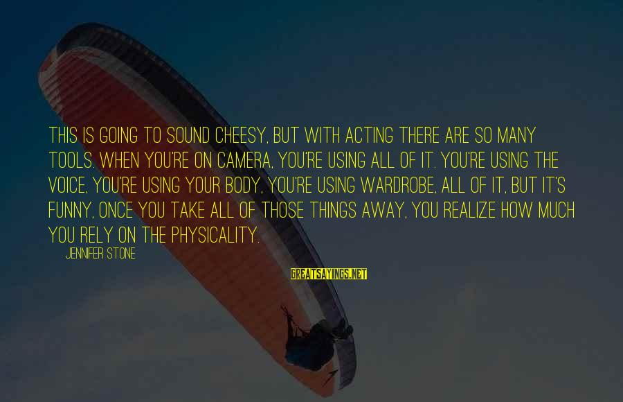 Physicality Sayings By Jennifer Stone: This is going to sound cheesy, but with acting there are so many tools. When