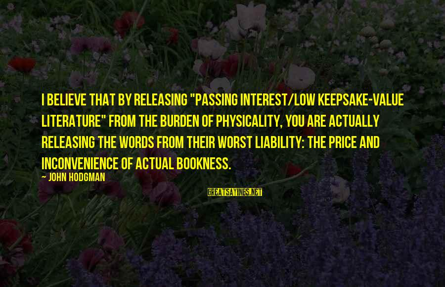 """Physicality Sayings By John Hodgman: I believe that by releasing """"passing interest/low keepsake-value literature"""" from the burden of physicality, you"""