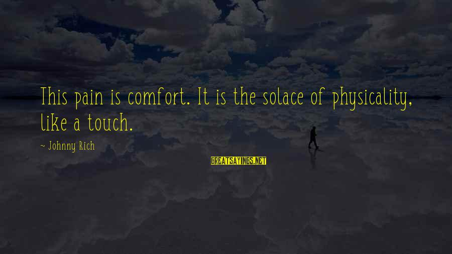 Physicality Sayings By Johnny Rich: This pain is comfort. It is the solace of physicality, like a touch.