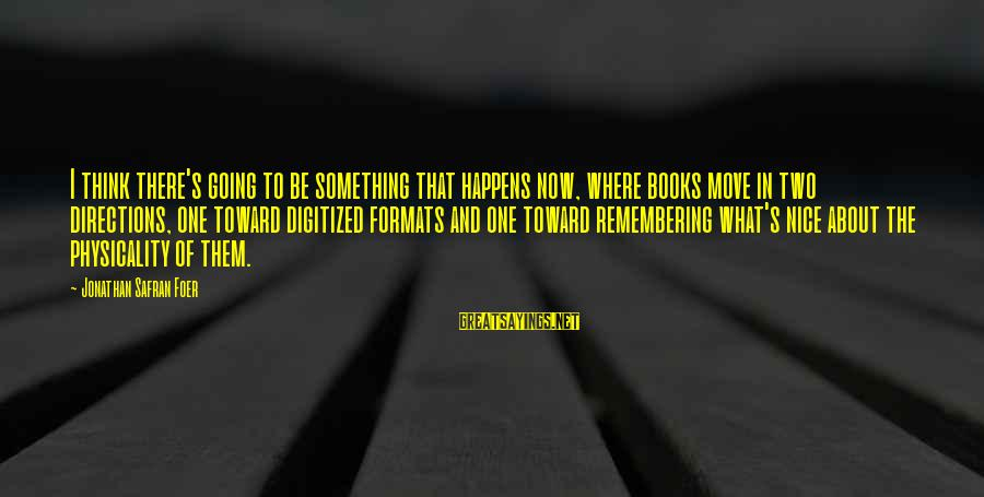 Physicality Sayings By Jonathan Safran Foer: I think there's going to be something that happens now, where books move in two