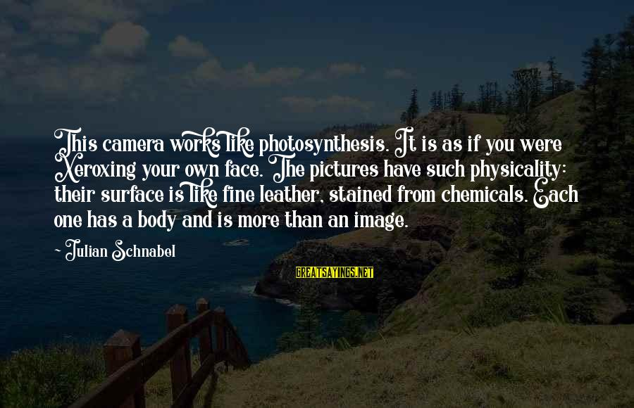 Physicality Sayings By Julian Schnabel: This camera works like photosynthesis. It is as if you were Xeroxing your own face.