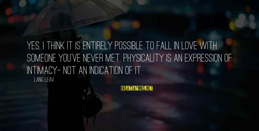 Physicality Sayings By Lang Leav: Yes, I think it is entirely possible to fall in love with someone you've never