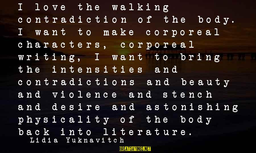 Physicality Sayings By Lidia Yuknavitch: I love the walking contradiction of the body. I want to make corporeal characters, corporeal