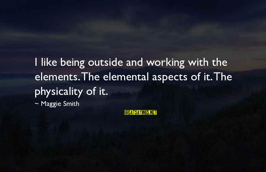 Physicality Sayings By Maggie Smith: I like being outside and working with the elements. The elemental aspects of it. The