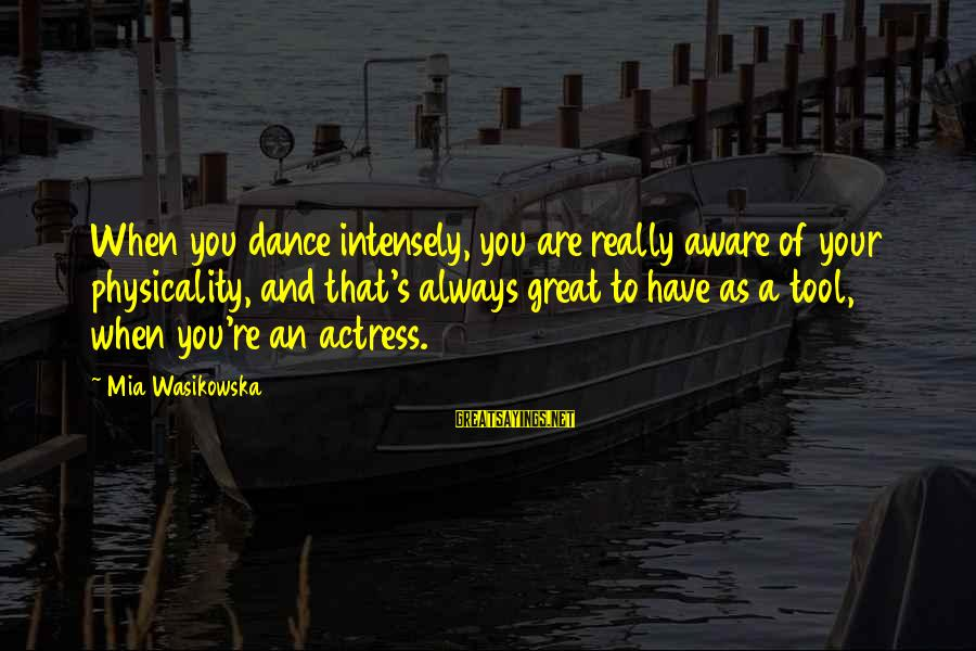 Physicality Sayings By Mia Wasikowska: When you dance intensely, you are really aware of your physicality, and that's always great