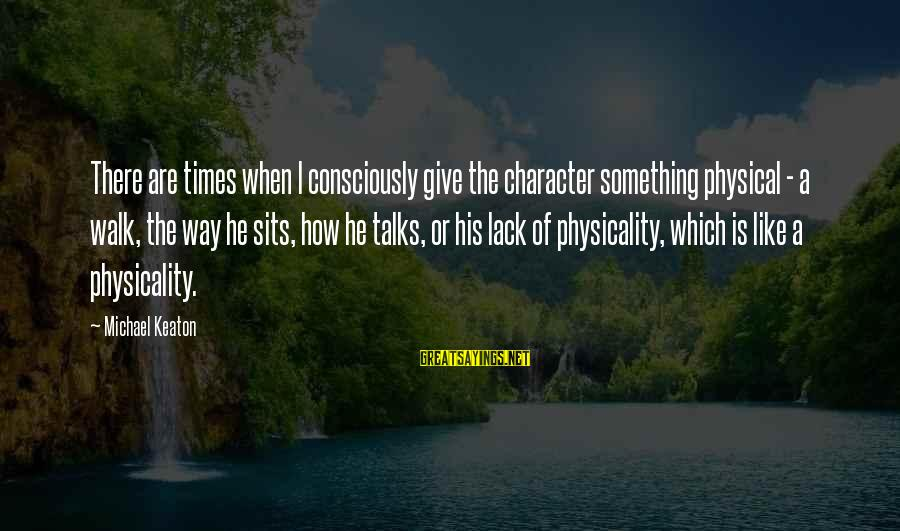 Physicality Sayings By Michael Keaton: There are times when I consciously give the character something physical - a walk, the