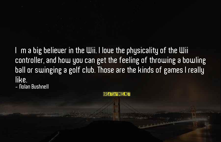 Physicality Sayings By Nolan Bushnell: I'm a big believer in the Wii. I love the physicality of the Wii controller,