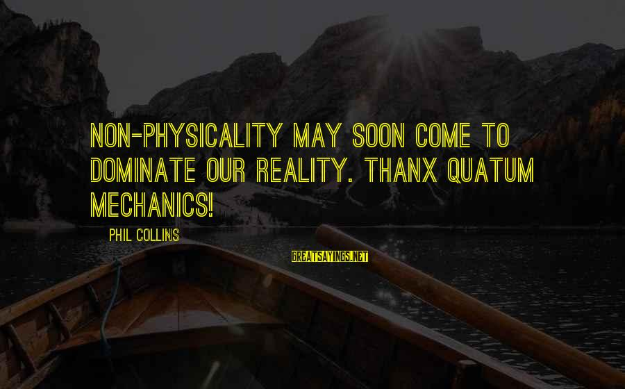 Physicality Sayings By Phil Collins: Non-physicality may soon come to dominate our reality. Thanx Quatum Mechanics!