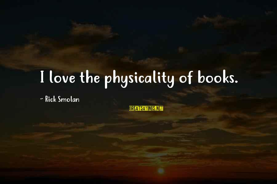 Physicality Sayings By Rick Smolan: I love the physicality of books.