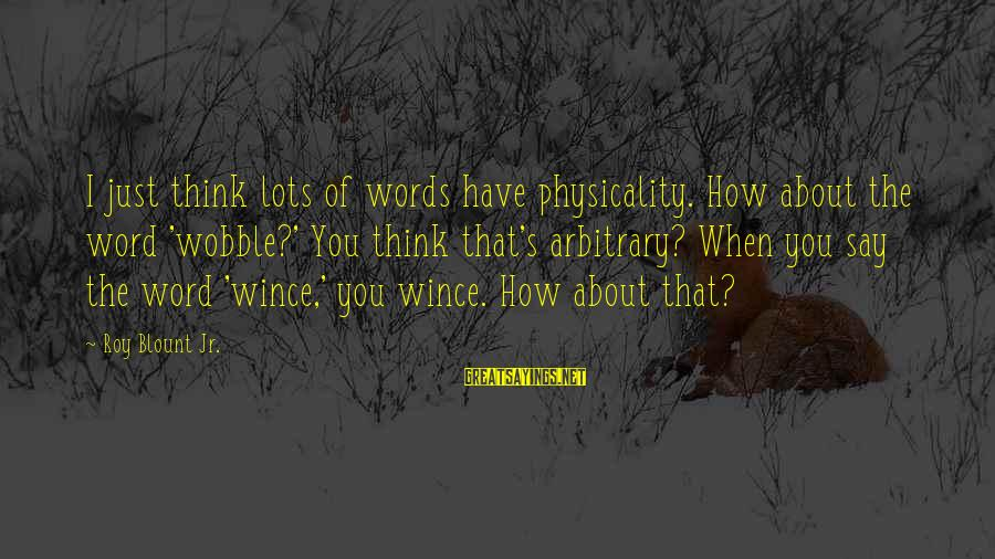 Physicality Sayings By Roy Blount Jr.: I just think lots of words have physicality. How about the word 'wobble?' You think