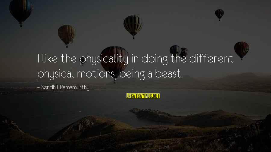 Physicality Sayings By Sendhil Ramamurthy: I like the physicality in doing the different physical motions, being a beast.