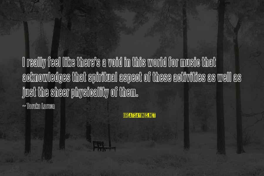 Physicality Sayings By Taraka Larson: I really feel like there's a void in this world for music that acknowledges that