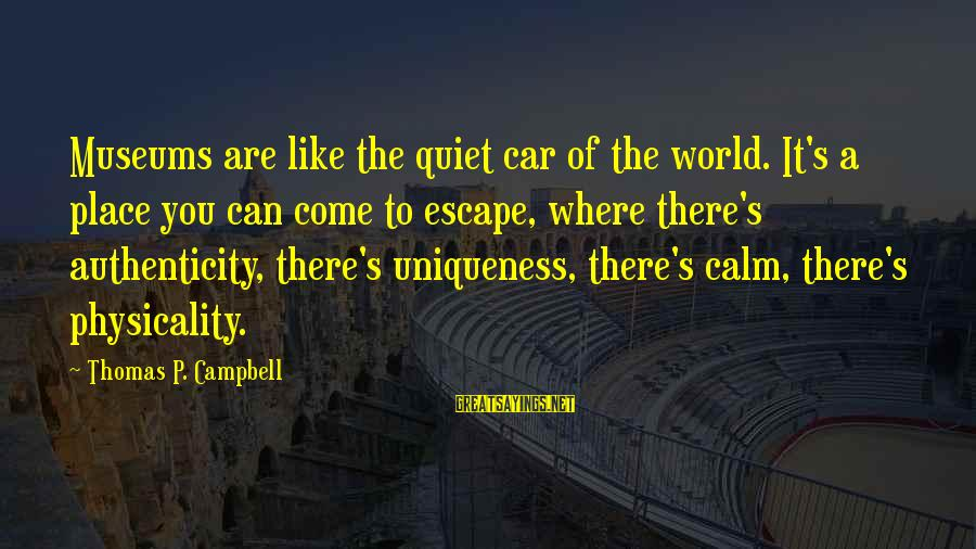 Physicality Sayings By Thomas P. Campbell: Museums are like the quiet car of the world. It's a place you can come