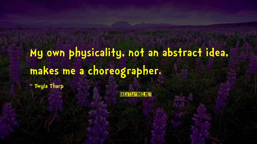 Physicality Sayings By Twyla Tharp: My own physicality, not an abstract idea, makes me a choreographer.