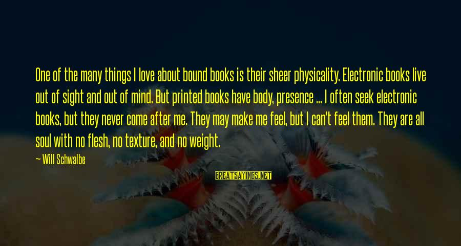 Physicality Sayings By Will Schwalbe: One of the many things I love about bound books is their sheer physicality. Electronic